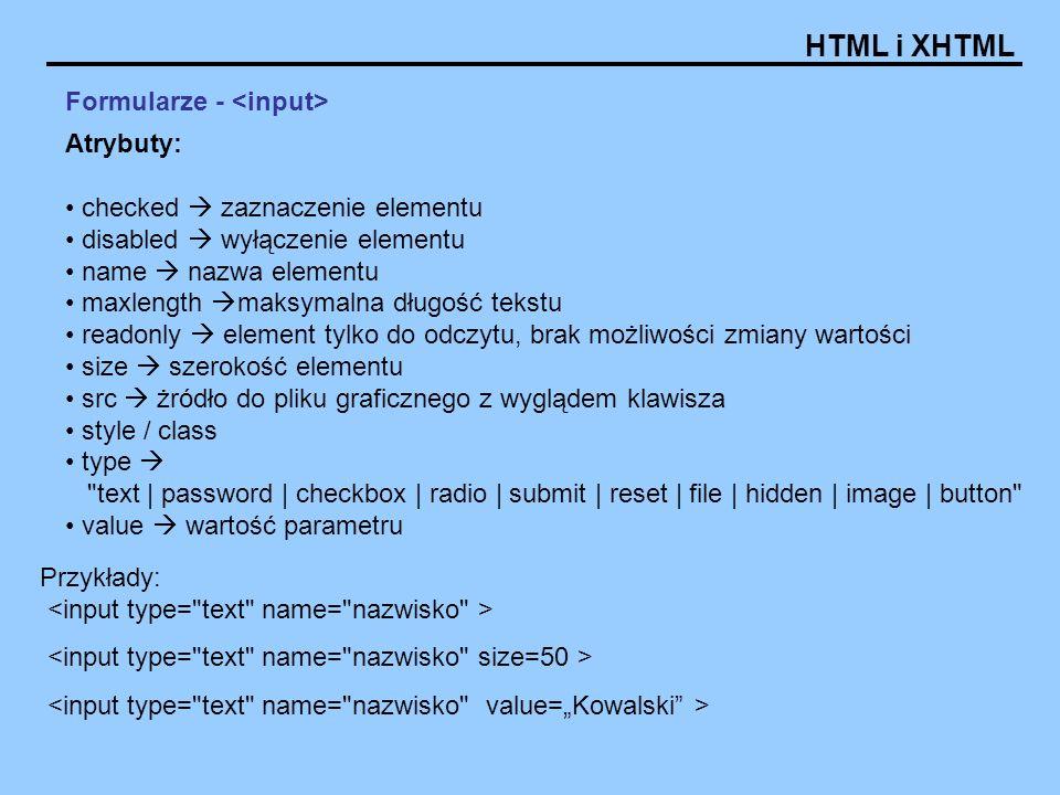 HTML i XHTML Formularze - Atrybuty: checked zaznaczenie elementu disabled wyłączenie elementu name nazwa elementu maxlength maksymalna długość tekstu