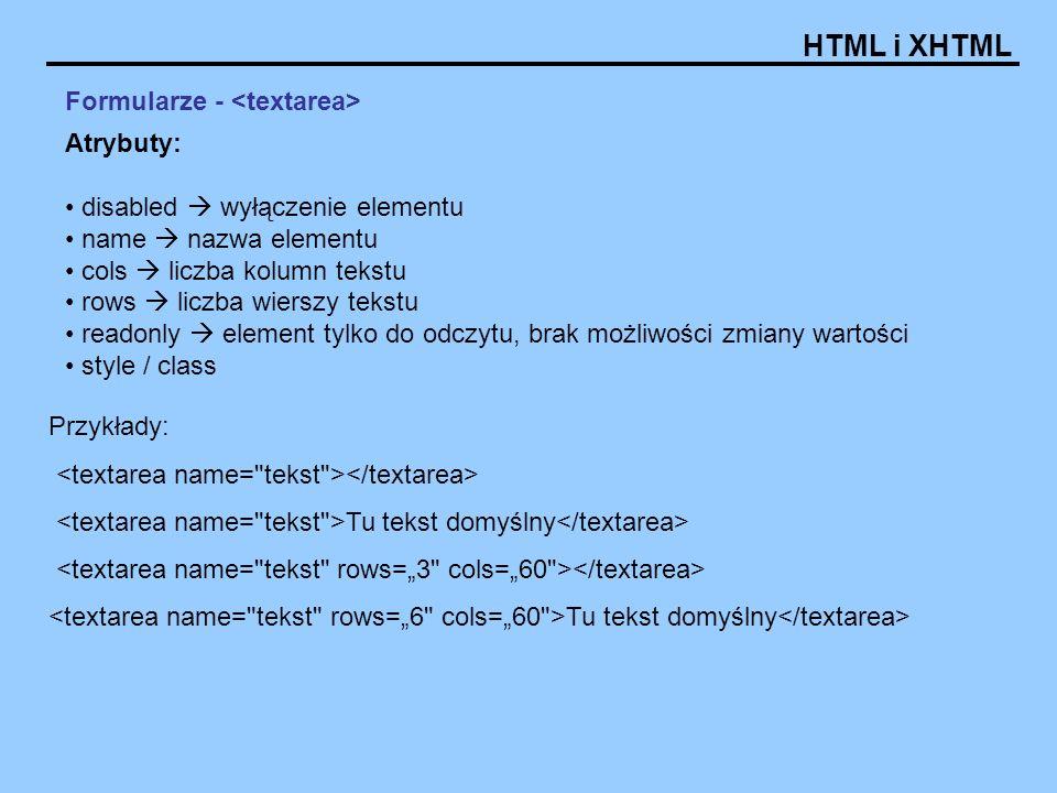 HTML i XHTML Formularze - Atrybuty: disabled wyłączenie elementu name nazwa elementu cols liczba kolumn tekstu rows liczba wierszy tekstu readonly ele