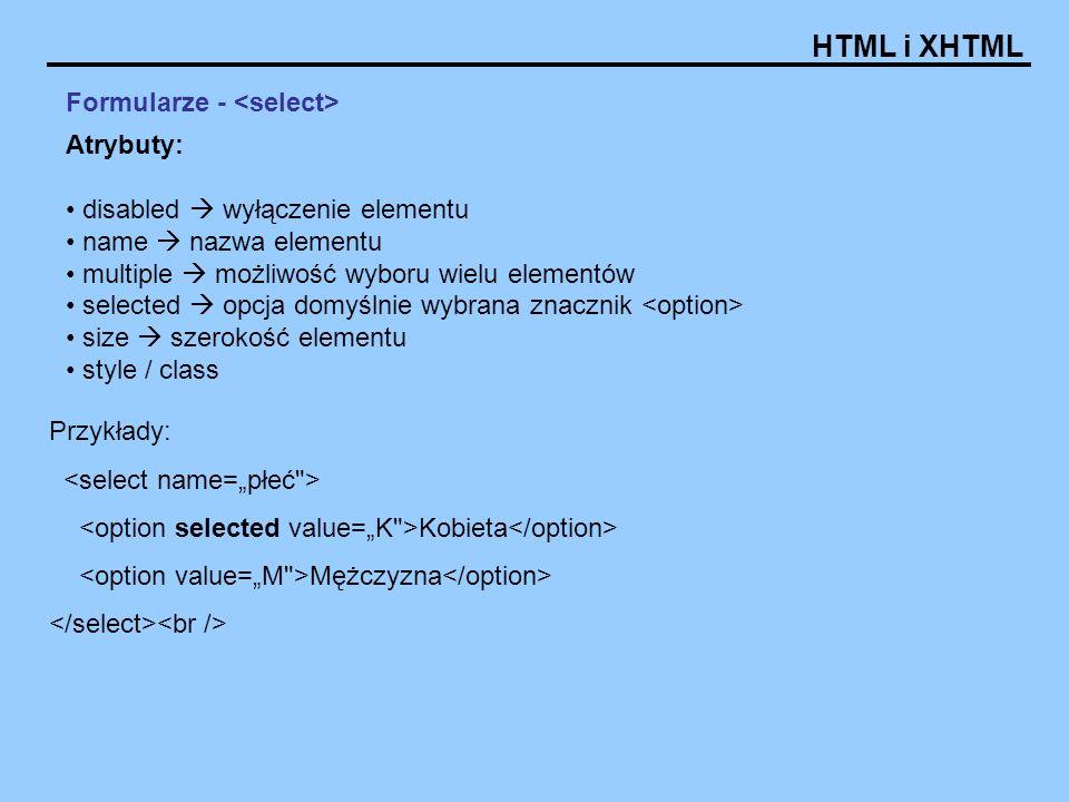 HTML i XHTML Formularze - Atrybuty: disabled wyłączenie elementu name nazwa elementu multiple możliwość wyboru wielu elementów selected opcja domyślnie wybrana znacznik size szerokość elementu style / class Przykłady: Kobieta Mężczyzna