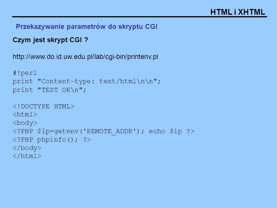 HTML i XHTML Formularze - Atrybuty: method = get   post metoda wysyłania danych enctype = MIME definicja sposóbu kodowania danych z formularza wartość domyślna: application/x-www-form-urlencoded dla przesyłania plików: multipart/form-data dla formularzy typu e-mail: text/plain Przykłady: