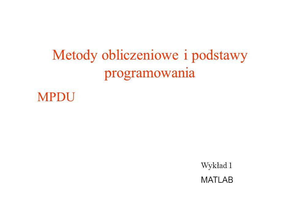 Wykład 1 MATLAB Metody obliczeniowe i podstawy programowania MPDU