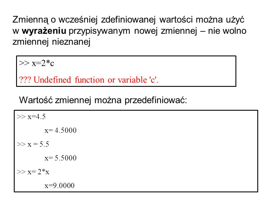 Zmienną o wcześniej zdefiniowanej wartości można użyć w wyrażeniu przypisywanym nowej zmiennej – nie wolno zmiennej nieznanej >> x=4.5 x= 4.5000 >> x = 5.5 x= 5.5000 >> x= 2*x x=9.0000 >> x=2*c ??.