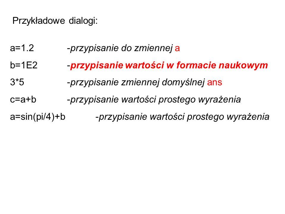 Przykładowe dialogi: a=1.2-przypisanie do zmiennej a b=1E2-przypisanie wartości w formacie naukowym 3*5-przypisanie zmiennej domyślnej ans c=a+b-przypisanie wartości prostego wyrażenia a=sin(pi/4)+b-przypisanie wartości prostego wyrażenia