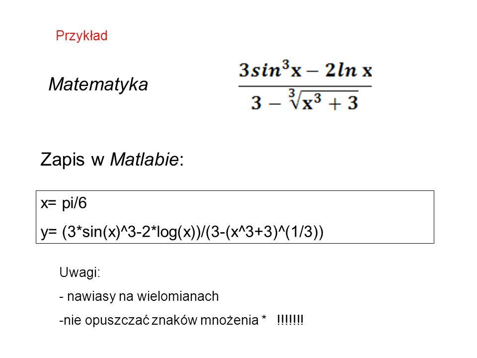 x= pi/6 y= (3*sin(x)^3-2*log(x))/(3-(x^3+3)^(1/3)) Przykład Matematyka Zapis w Matlabie: Uwagi: - nawiasy na wielomianach -nie opuszczać znaków mnożenia * !!!!!!!