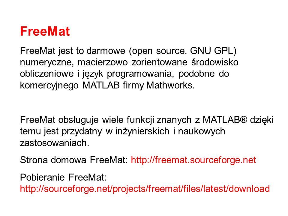 FreeMat FreeMat jest to darmowe (open source, GNU GPL) numeryczne, macierzowo zorientowane środowisko obliczeniowe i język programowania, podobne do komercyjnego MATLAB firmy Mathworks.