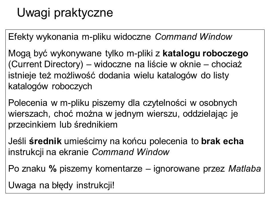 Efekty wykonania m-pliku widoczne Command Window Mogą być wykonywane tylko m-pliki z katalogu roboczego (Current Directory) – widoczne na liście w oknie – chociaż istnieje też możliwość dodania wielu katalogów do listy katalogów roboczych Polecenia w m-pliku piszemy dla czytelności w osobnych wierszach, choć można w jednym wierszu, oddzielając je przecinkiem lub średnikiem Jeśli średnik umieścimy na końcu polecenia to brak echa instrukcji na ekranie Command Window Po znaku % piszemy komentarze – ignorowane przez Matlaba Uwaga na błędy instrukcji.