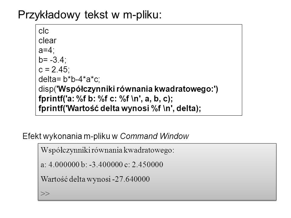 clc clear a=4; b= -3.4; c = 2.45; delta= b*b-4*a*c; disp( Współczynniki równania kwadratowego: ) fprintf( a: %f b: %f c: %f \n , a, b, c); fprintf( Wartość delta wynosi %f \n , delta); Przykładowy tekst w m-pliku: Współczynniki równania kwadratowego: a: 4.000000 b: -3.400000 c: 2.450000 Wartość delta wynosi -27.640000 >> Współczynniki równania kwadratowego: a: 4.000000 b: -3.400000 c: 2.450000 Wartość delta wynosi -27.640000 >> Efekt wykonania m-pliku w Command Window
