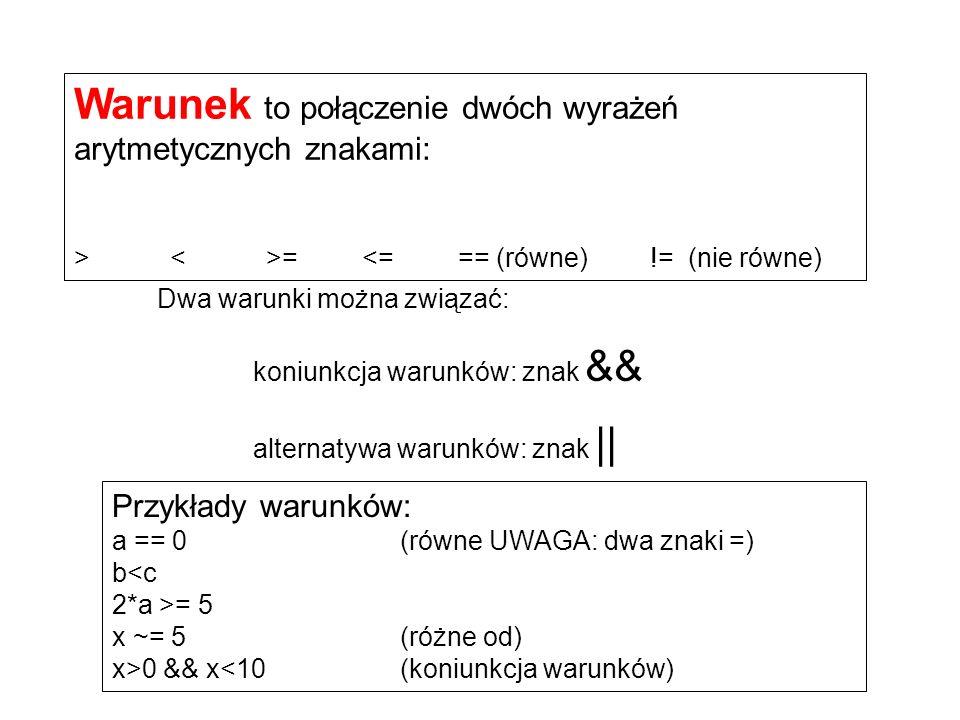 Przykłady warunków: a == 0(równe UWAGA: dwa znaki =) b<c 2*a >= 5 x ~= 5 (różne od) x>0 && x<10 (koniunkcja warunków) Warunek to połączenie dwóch wyrażeń arytmetycznych znakami: ><>=<=== (równe)!= (nie równe) Dwa warunki można związać: koniunkcja warunków: znak && alternatywa warunków: znak ||