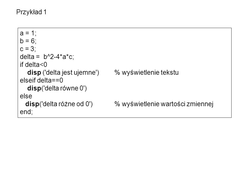 a = 1; b = 6; c = 3; delta = b^2-4*a*c; if delta<0 disp ( delta jest ujemne ) % wyświetlenie tekstu elseif delta==0 disp( delta równe 0 ) else disp( delta różne od 0 ) % wyświetlenie wartości zmiennej end; Przykład 1