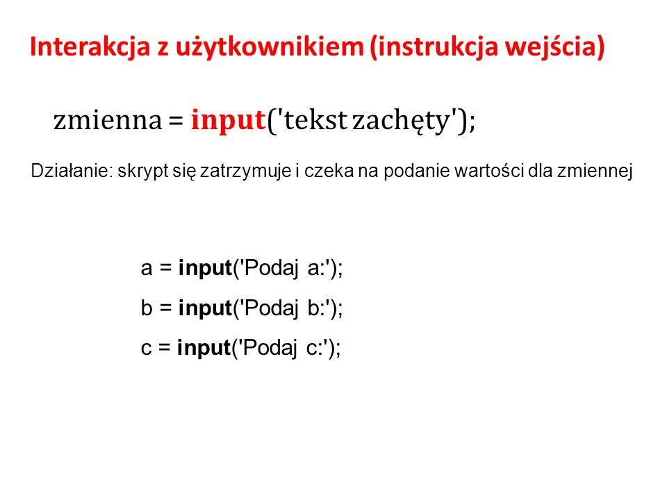 zmienna = input( tekst zachęty ); Interakcja z użytkownikiem (instrukcja wejścia) a = input( Podaj a: ); b = input( Podaj b: ); c = input( Podaj c: ); Działanie: skrypt się zatrzymuje i czeka na podanie wartości dla zmiennej