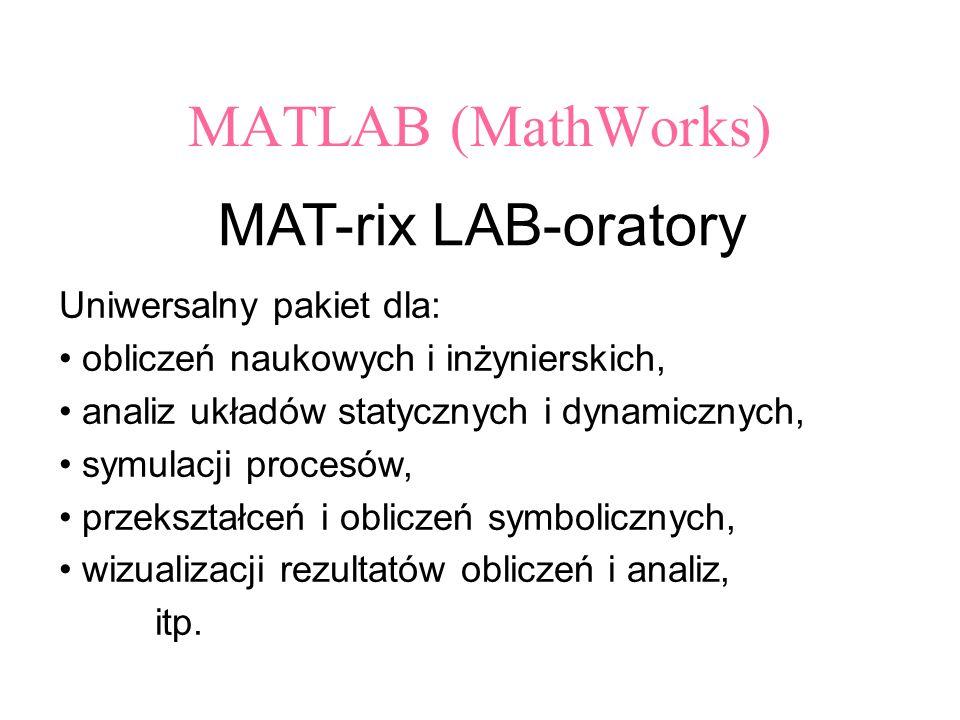 MATLAB (MathWorks) MAT-rix LAB-oratory Uniwersalny pakiet dla: obliczeń naukowych i inżynierskich, analiz układów statycznych i dynamicznych, symulacji procesów, przekształceń i obliczeń symbolicznych, wizualizacji rezultatów obliczeń i analiz, itp.