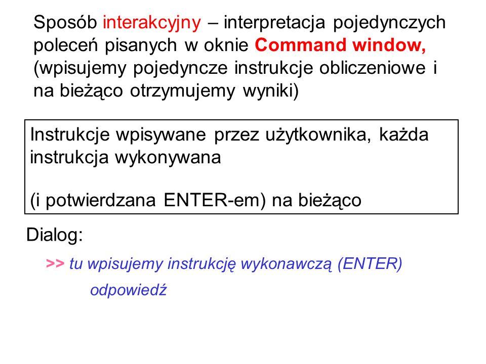 Sposób interakcyjny – interpretacja pojedynczych poleceń pisanych w oknie Command window, (wpisujemy pojedyncze instrukcje obliczeniowe i na bieżąco otrzymujemy wyniki) Instrukcje wpisywane przez użytkownika, każda instrukcja wykonywana (i potwierdzana ENTER-em) na bieżąco >> tu wpisujemy instrukcję wykonawczą (ENTER) odpowiedź Dialog: