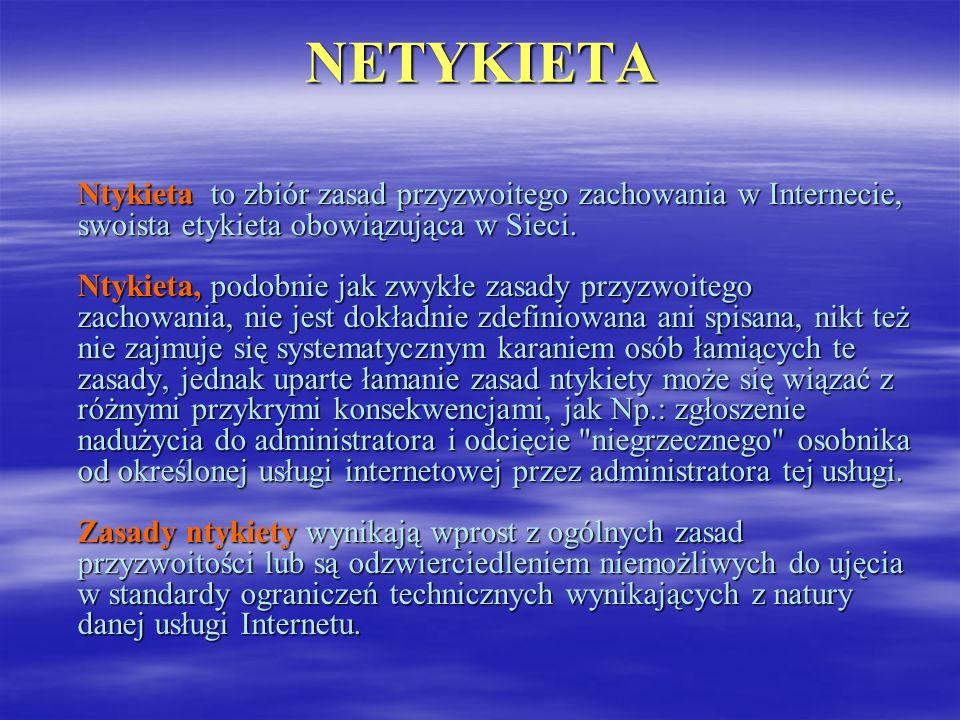 NETYKIETA Ntykieta to zbiór zasad przyzwoitego zachowania w Internecie, swoista etykieta obowiązująca w Sieci. Ntykieta, podobnie jak zwykłe zasady pr