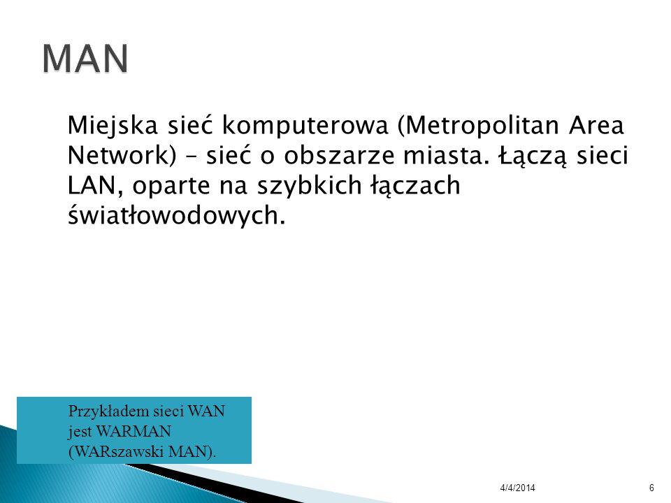 Miejska sieć komputerowa (Metropolitan Area Network) – sieć o obszarze miasta. Łączą sieci LAN, oparte na szybkich łączach światłowodowych. 4/4/20146