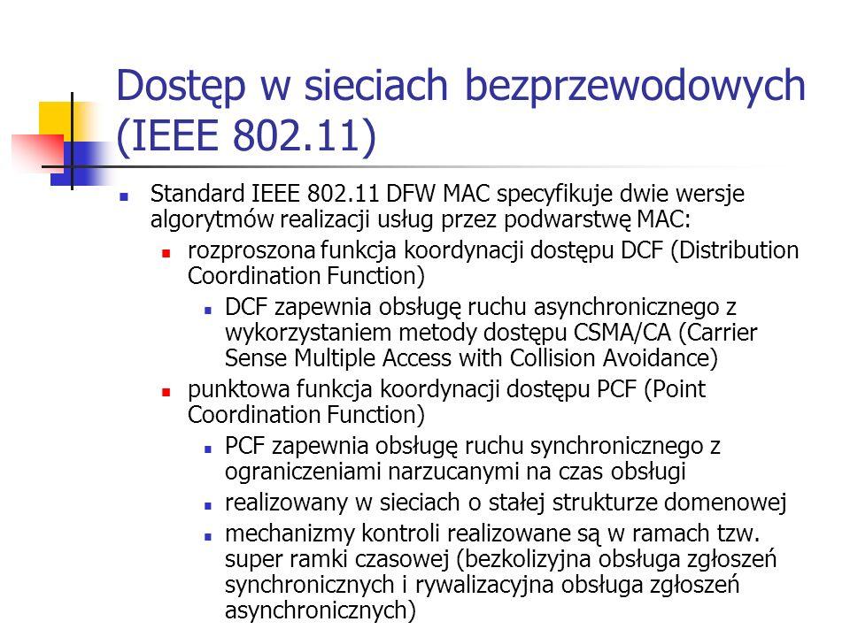 Dostęp w sieciach bezprzewodowych (IEEE 802.11) Standard IEEE 802.11 DFW MAC specyfikuje dwie wersje algorytmów realizacji usług przez podwarstwę MAC: rozproszona funkcja koordynacji dostępu DCF (Distribution Coordination Function) DCF zapewnia obsługę ruchu asynchronicznego z wykorzystaniem metody dostępu CSMA/CA (Carrier Sense Multiple Access with Collision Avoidance) punktowa funkcja koordynacji dostępu PCF (Point Coordination Function) PCF zapewnia obsługę ruchu synchronicznego z ograniczeniami narzucanymi na czas obsługi realizowany w sieciach o stałej strukturze domenowej mechanizmy kontroli realizowane są w ramach tzw.