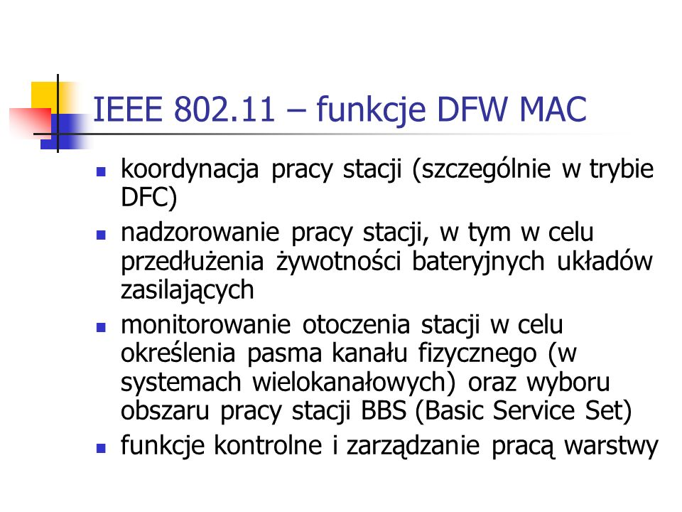 IEEE 802.11 – funkcje DFW MAC koordynacja pracy stacji (szczególnie w trybie DFC) nadzorowanie pracy stacji, w tym w celu przedłużenia żywotności bateryjnych układów zasilających monitorowanie otoczenia stacji w celu określenia pasma kanału fizycznego (w systemach wielokanałowych) oraz wyboru obszaru pracy stacji BBS (Basic Service Set) funkcje kontrolne i zarządzanie pracą warstwy