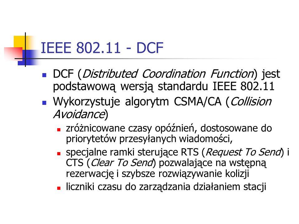 IEEE 802.11 - DCF DCF (Distributed Coordination Function) jest podstawową wersją standardu IEEE 802.11 Wykorzystuje algorytm CSMA/CA (Collision Avoidance) zróżnicowane czasy opóźnień, dostosowane do priorytetów przesyłanych wiadomości, specjalne ramki sterujące RTS (Request To Send) i CTS (Clear To Send) pozwalające na wstępną rezerwację i szybsze rozwiązywanie kolizji liczniki czasu do zarządzania działaniem stacji