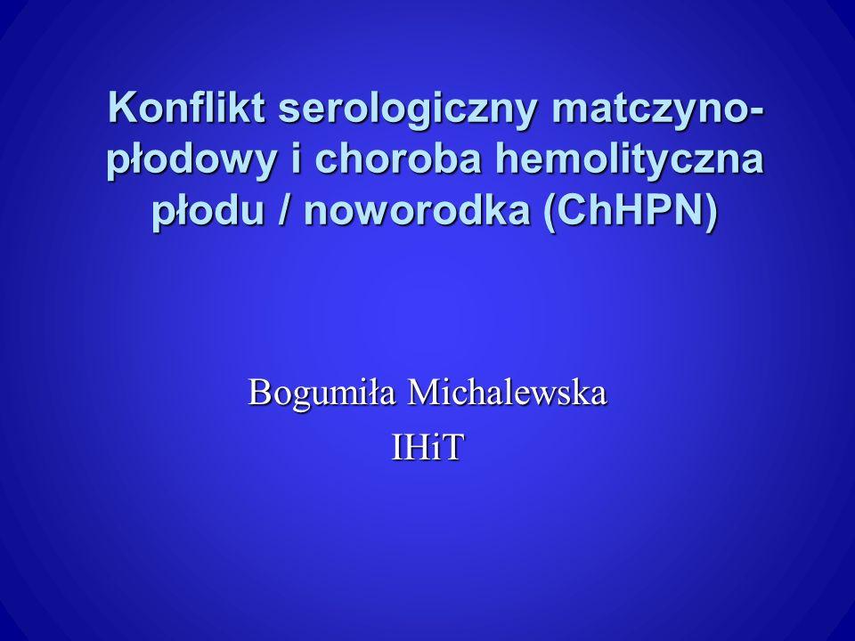 Konflikt serologiczny matczyno- płodowy i choroba hemolityczna płodu / noworodka (ChHPN) Bogumiła Michalewska IHiT
