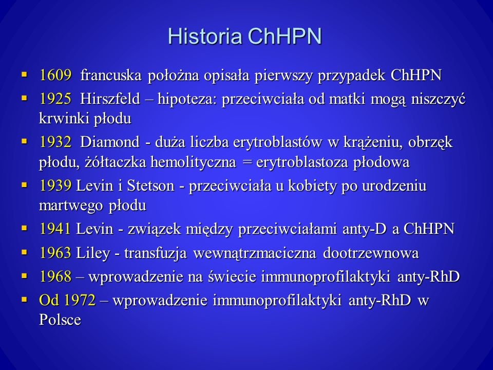 Historia ChHPN 1609 francuska położna opisała pierwszy przypadek ChHPN 1609 francuska położna opisała pierwszy przypadek ChHPN 1925 Hirszfeld – hipoteza: przeciwciała od matki mogą niszczyć krwinki płodu 1925 Hirszfeld – hipoteza: przeciwciała od matki mogą niszczyć krwinki płodu 1932 Diamond - duża liczba erytroblastów w krążeniu, obrzęk płodu, żółtaczka hemolityczna = erytroblastoza płodowa 1932 Diamond - duża liczba erytroblastów w krążeniu, obrzęk płodu, żółtaczka hemolityczna = erytroblastoza płodowa 1939 Levin i Stetson - przeciwciała u kobiety po urodzeniu martwego płodu 1939 Levin i Stetson - przeciwciała u kobiety po urodzeniu martwego płodu 1941 Levin - związek między przeciwciałami anty-D a ChHPN 1941 Levin - związek między przeciwciałami anty-D a ChHPN 1963 Liley - transfuzja wewnątrzmaciczna dootrzewnowa 1963 Liley - transfuzja wewnątrzmaciczna dootrzewnowa 1968 – wprowadzenie na świecie immunoprofilaktyki anty-RhD 1968 – wprowadzenie na świecie immunoprofilaktyki anty-RhD Od 1972 – wprowadzenie immunoprofilaktyki anty-RhD w Polsce Od 1972 – wprowadzenie immunoprofilaktyki anty-RhD w Polsce