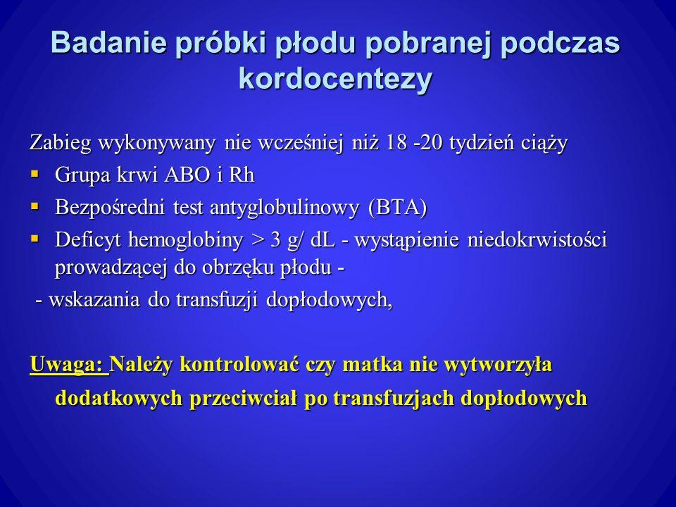 Badanie próbki płodu pobranej podczas kordocentezy Zabieg wykonywany nie wcześniej niż 18 -20 tydzień ciąży Grupa krwi ABO i Rh Grupa krwi ABO i Rh Bezpośredni test antyglobulinowy (BTA) Bezpośredni test antyglobulinowy (BTA) Deficyt hemoglobiny > 3 g/ dL - wystąpienie niedokrwistości prowadzącej do obrzęku płodu - Deficyt hemoglobiny > 3 g/ dL - wystąpienie niedokrwistości prowadzącej do obrzęku płodu - - wskazania do transfuzji dopłodowych, - wskazania do transfuzji dopłodowych, Uwaga: Należy kontrolować czy matka nie wytworzyła dodatkowych przeciwciał po transfuzjach dopłodowych