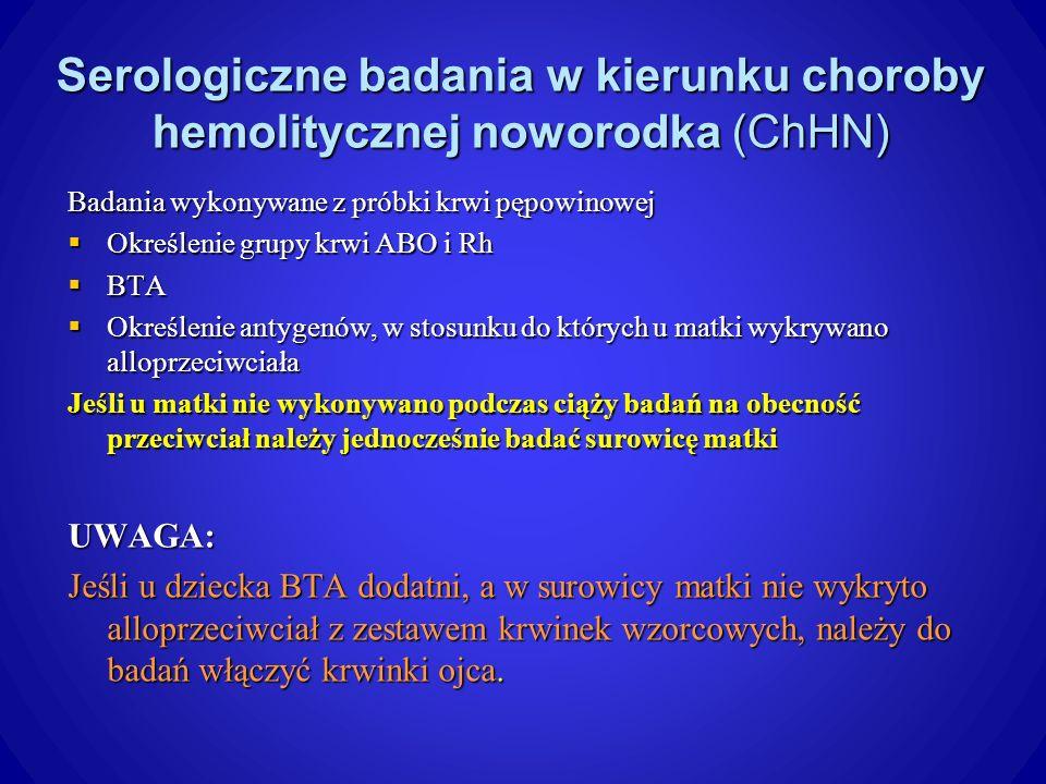 Serologiczne badania w kierunku choroby hemolitycznej noworodka (ChHN) Badania wykonywane z próbki krwi pępowinowej Określenie grupy krwi ABO i Rh Określenie grupy krwi ABO i Rh BTA BTA Określenie antygenów, w stosunku do których u matki wykrywano alloprzeciwciała Określenie antygenów, w stosunku do których u matki wykrywano alloprzeciwciała Jeśli u matki nie wykonywano podczas ciąży badań na obecność przeciwciał należy jednocześnie badać surowicę matki UWAGA: Jeśli u dziecka BTA dodatni, a w surowicy matki nie wykryto alloprzeciwciał z zestawem krwinek wzorcowych, należy do badań włączyć krwinki ojca.