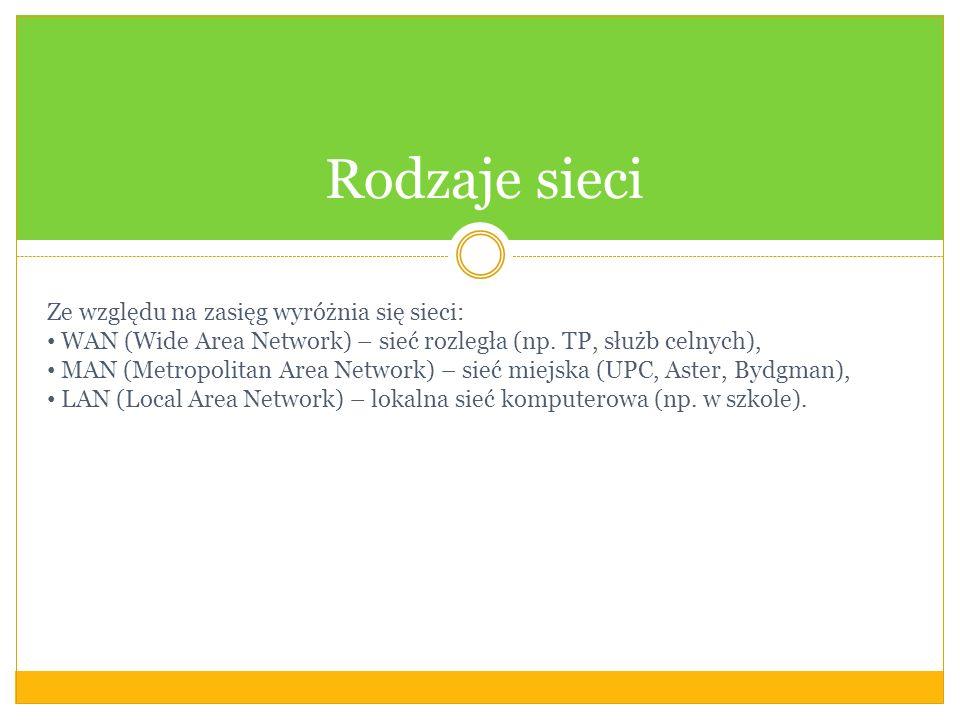 Rodzaje sieci Ze względu na zasięg wyróżnia się sieci: WAN (Wide Area Network) – sieć rozległa (np. TP, służb celnych), MAN (Metropolitan Area Network