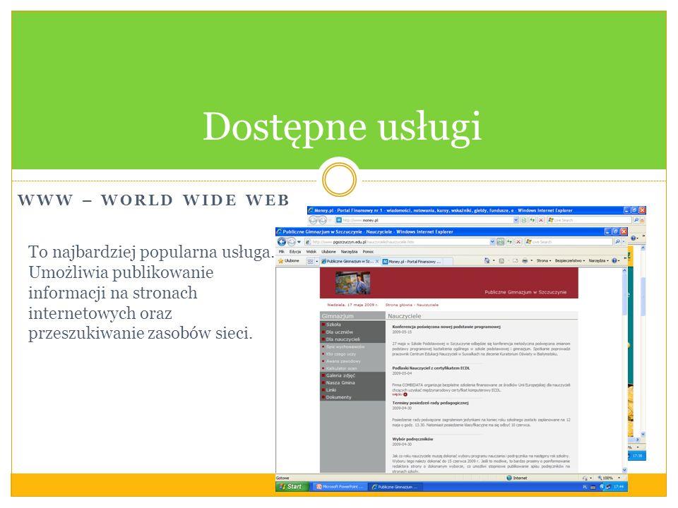 WWW – WORLD WIDE WEB Dostępne usługi To najbardziej popularna usługa. Umożliwia publikowanie informacji na stronach internetowych oraz przeszukiwanie