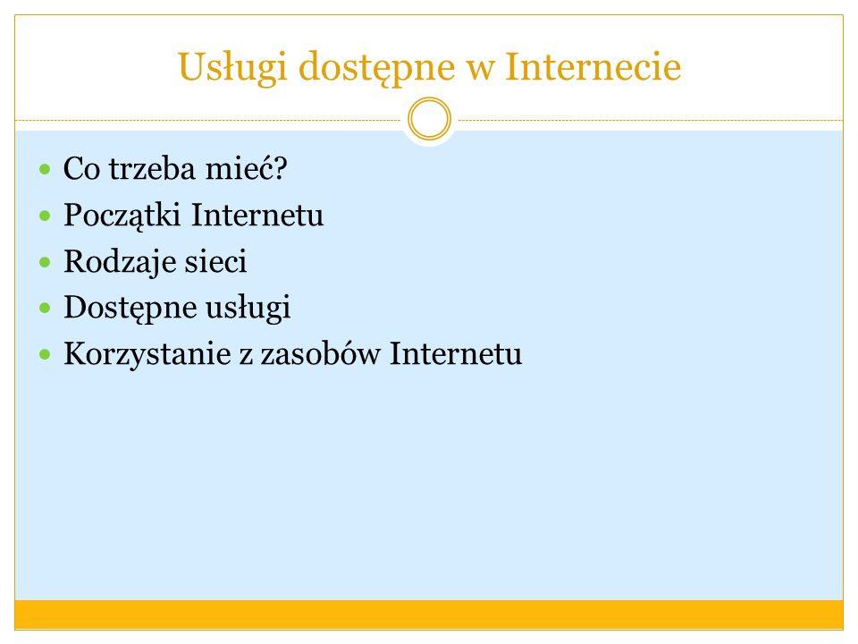 Co trzeba mieć? Początki Internetu Rodzaje sieci Dostępne usługi Korzystanie z zasobów Internetu