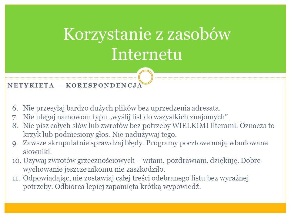 NETYKIETA – KORESPONDENCJA Korzystanie z zasobów Internetu 6.Nie przesyłaj bardzo dużych plików bez uprzedzenia adresata. 7.Nie ulegaj namowom typu wy
