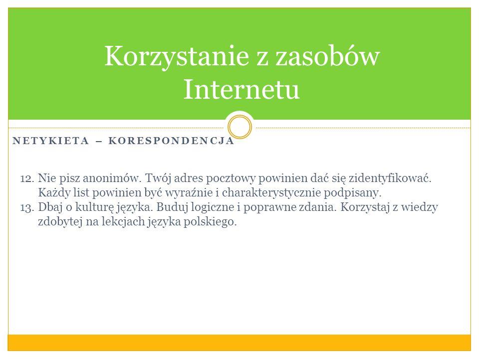 NETYKIETA – KORESPONDENCJA Korzystanie z zasobów Internetu 12.Nie pisz anonimów. Twój adres pocztowy powinien dać się zidentyfikować. Każdy list powin