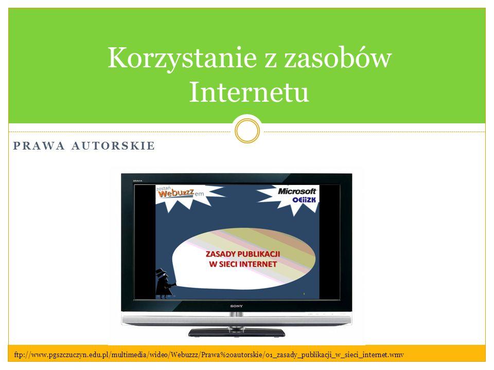 PRAWA AUTORSKIE Korzystanie z zasobów Internetu ftp://www.pgszczuczyn.edu.pl/multimedia/wideo/Webuzzz/Prawa%20autorskie/01_zasady_publikacji_w_sieci_internet.wmv