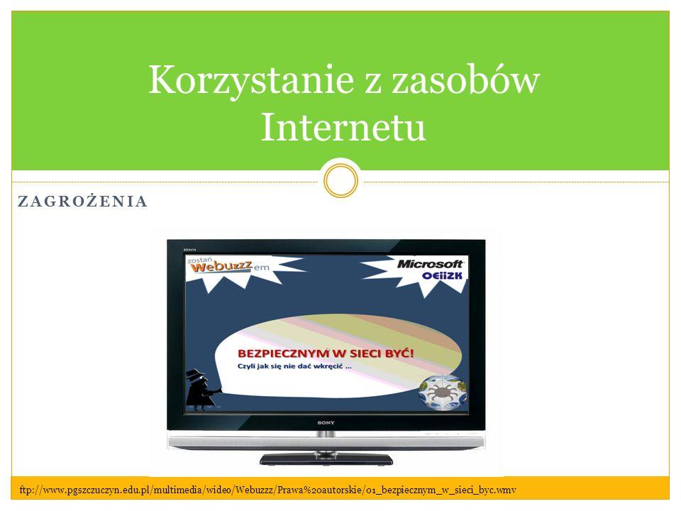 ZAGROŻENIA Korzystanie z zasobów Internetu ftp://www.pgszczuczyn.edu.pl/multimedia/wideo/Webuzzz/Prawa%20autorskie/01_bezpiecznym_w_sieci_byc.wmv