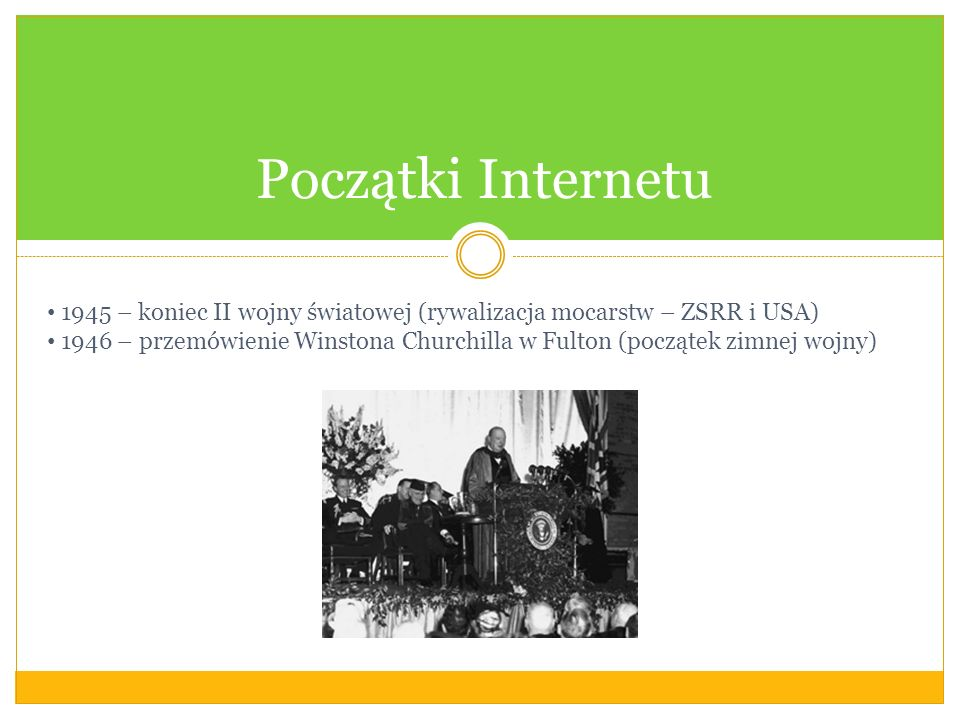 Początki Internetu 1945 – koniec II wojny światowej (rywalizacja mocarstw – ZSRR i USA) 1946 – przemówienie Winstona Churchilla w Fulton (początek zimnej wojny)
