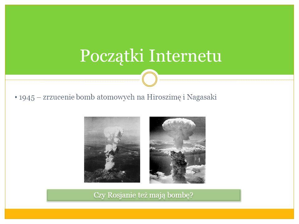 Początki Internetu 1945 – zrzucenie bomb atomowych na Hiroszimę i Nagasaki Czy Rosjanie też mają bombę?