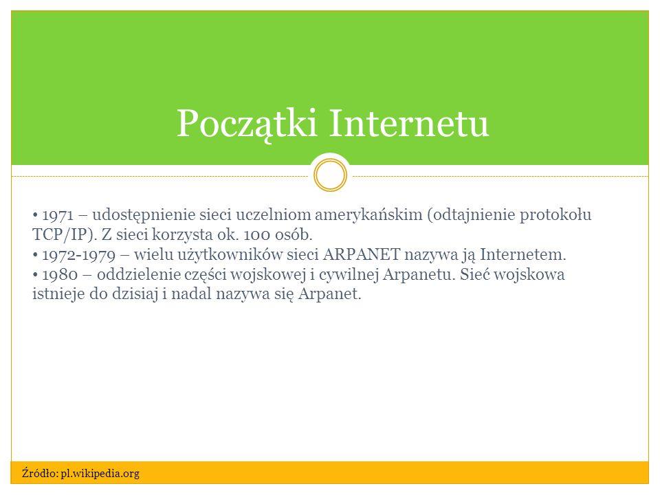 Początki Internetu 1971 – udostępnienie sieci uczelniom amerykańskim (odtajnienie protokołu TCP/IP). Z sieci korzysta ok. 100 osób. 1972-1979 – wielu