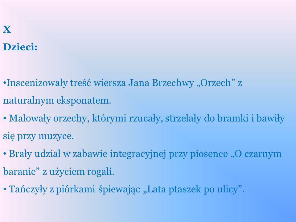 X Dzieci: Inscenizowały treść wiersza Jana Brzechwy Orzech z naturalnym eksponatem. Malowały orzechy, którymi rzucały, strzelały do bramki i bawiły si