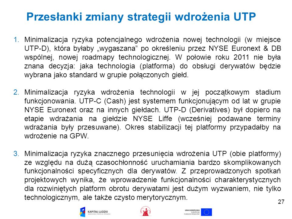 Przesłanki zmiany strategii wdrożenia UTP 1.Minimalizacja ryzyka potencjalnego wdrożenia nowej technologii (w miejsce UTP-D), która byłaby wygaszana po określeniu przez NYSE Euronext & DB wspólnej, nowej roadmapy technologicznej.