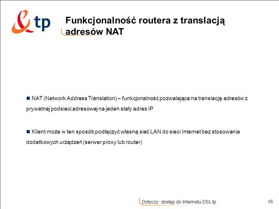 16 Dotyczy: dostęp do Internetu DSL tp NAT (Network Address Translation) – funkcjonalność pozwalająca na translację adresów z prywatnej podsieci adres