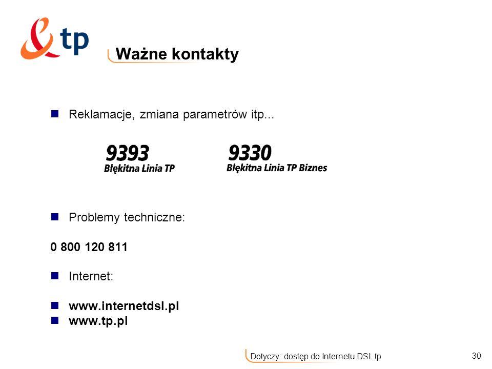 30 Dotyczy: dostęp do Internetu DSL tp Ważne kontakty Reklamacje, zmiana parametrów itp... Problemy techniczne: 0 800 120 811 Internet: www.internetds