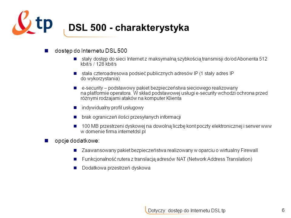 17 Dotyczy: dostęp do Internetu DSL tp Łącza o przepustowościach 512 Kbps i 1 Mbps i 2 Mbps do komputera; 128 Kbps i 256 Kbps od komputera użytkownika Stały adres IP (1 lub 5 użytkowych adresów IP) Indywidualny profil usługowy Darmowe usługi dodane: system bezpieczeństwa sieciowego e-security przestrzeń dyskowa (100 lub 150 MB) konta e-mail strony www Nielimitowany czas dostępu, nieograniczony przesył danych DNS - delegacja części domeny odwrotnej standardowy interfejs Ethernet (Użytkownik nie potrzebuje dodatkowych urządzeń i kabli przyłączanych do komputera, jedynie standardowej złączki) łatwa konfiguracja Opcje dodatkowe: Zaawansowany pakiet bezpieczeństwa realizowany w oparciu o wirtualny Firewall Funkcjonalność rutera z translacją adresów NAT (Network Address Translation) Dodatkowa przestrzeń dyskowa Stała 8 adresowa podsieć publicznych adresów IP na interfejsie LAN modemu (dla Opcji DSL 1000) dostęp do Internetu DSL TP