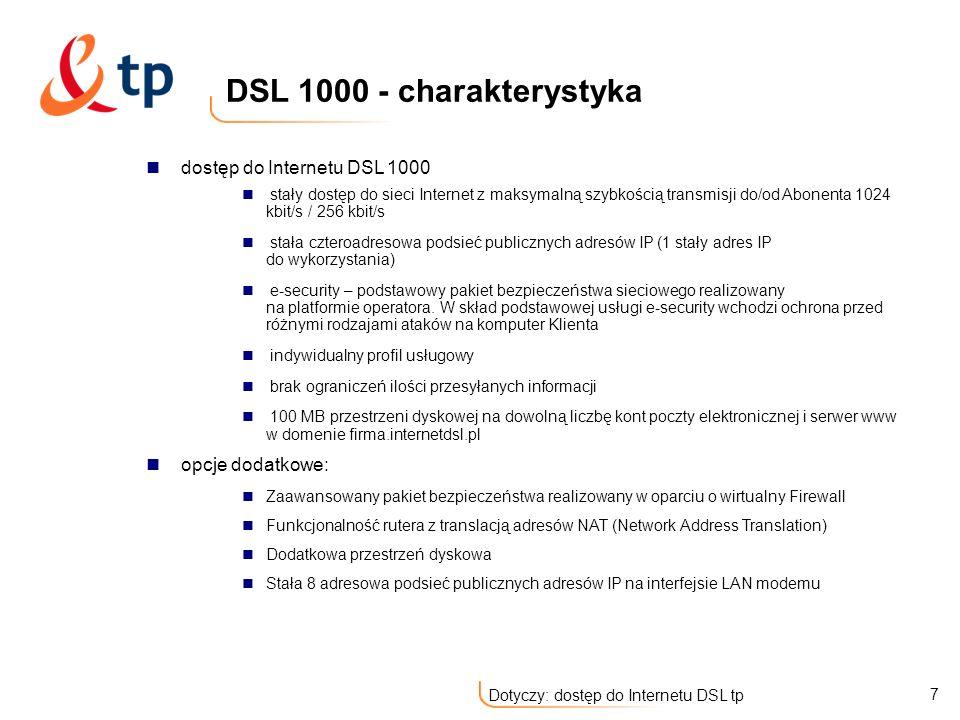 8 Dotyczy: dostęp do Internetu DSL tp dostęp do Internetu DSL 2000 stały dostęp do sieci Internet z maksymalną szybkością transmisji do/od Abonenta 2 Mbit/s / 256 kbit/s stała ośmioadresowa podsieć publicznych adresów IP (5 stałych adresów IP do wykorzystania) e-security – podstawowy pakiet bezpieczeństwa sieciowego realizowany na platformie operatora.