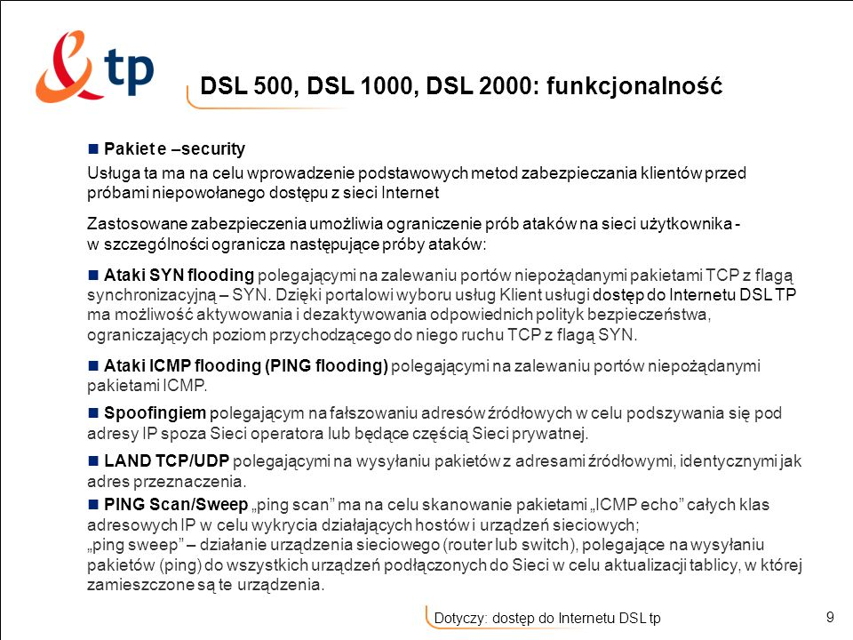 20 Dotyczy: dostęp do Internetu DSL tp Korzyści możliwość korzystania z Internetu, telefonu lub faksu jednocześnie bez wzajemnych zakłóceń stały i szybki dostęp do Internetu stała opłata abonamentowa niezależna od ilości generowanego ruchu stały adres IP bezpieczeństwo sieciowe – podstawowe zabezpieczenie łącza przed niepowołanym dostępem z zewnątrz indywidualny profil usługowy – możliwość kształtowania ruchu przychodzącego z sieci Internet do Abonenta dowolnie konfigurowalna przestrzeń dyskowa na konta poczty elektronicznej i strony www funkcjonalność rutera z translacją adresów NAT możliwość podłączenia sieci wewnętrznej LAN do Internetu DNS delegacja części domeny odwrotnej standardowy interfejs Ethernet (Użytkownik nie potrzebuje dodatkowych urządzeń i kabli przyłączanych do komputera, jedynie standardowej złączki) łatwa konfiguracja