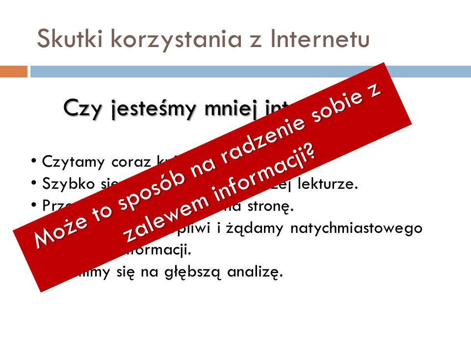 Skutki korzystania z Internetu Czy jesteśmy mniej inteligentni? Czytamy coraz krótsze teksty. Szybko się męczymy przy dłuższej lekturze. Przeskakujemy