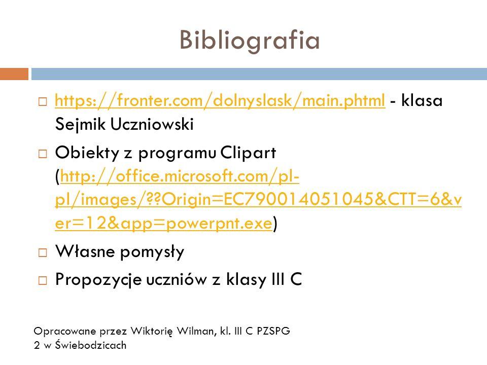 Bibliografia https://fronter.com/dolnyslask/main.phtml - klasa Sejmik Uczniowski https://fronter.com/dolnyslask/main.phtml Obiekty z programu Clipart (http://office.microsoft.com/pl- pl/images/??Origin=EC790014051045&CTT=6&v er=12&app=powerpnt.exe)http://office.microsoft.com/pl- pl/images/??Origin=EC790014051045&CTT=6&v er=12&app=powerpnt.exe Własne pomysły Propozycje uczniów z klasy III C Opracowane przez Wiktorię Wilman, kl.