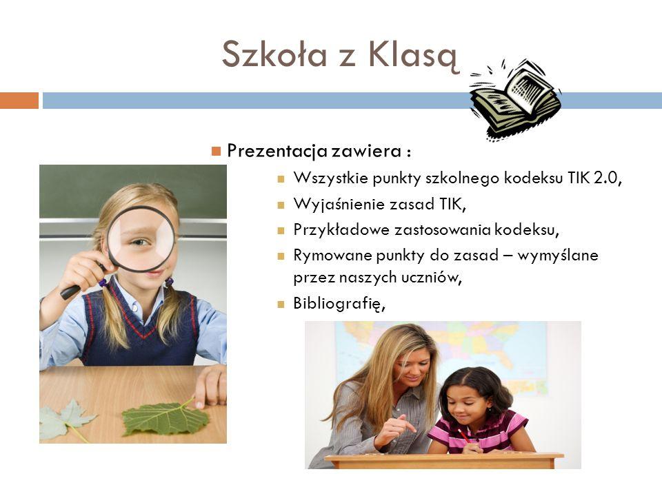 Szkoła z Klasą Prezentacja zawiera : Wszystkie punkty szkolnego kodeksu TIK 2.0, Wyjaśnienie zasad TIK, Przykładowe zastosowania kodeksu, Rymowane punkty do zasad – wymyślane przez naszych uczniów, Bibliografię,