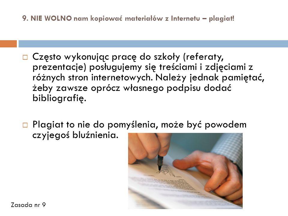 9. NIE WOLNO nam kopiować materiałów z Internetu – plagiat! Często wykonując pracę do szkoły (referaty, prezentacje) posługujemy się treściami i zdjęc