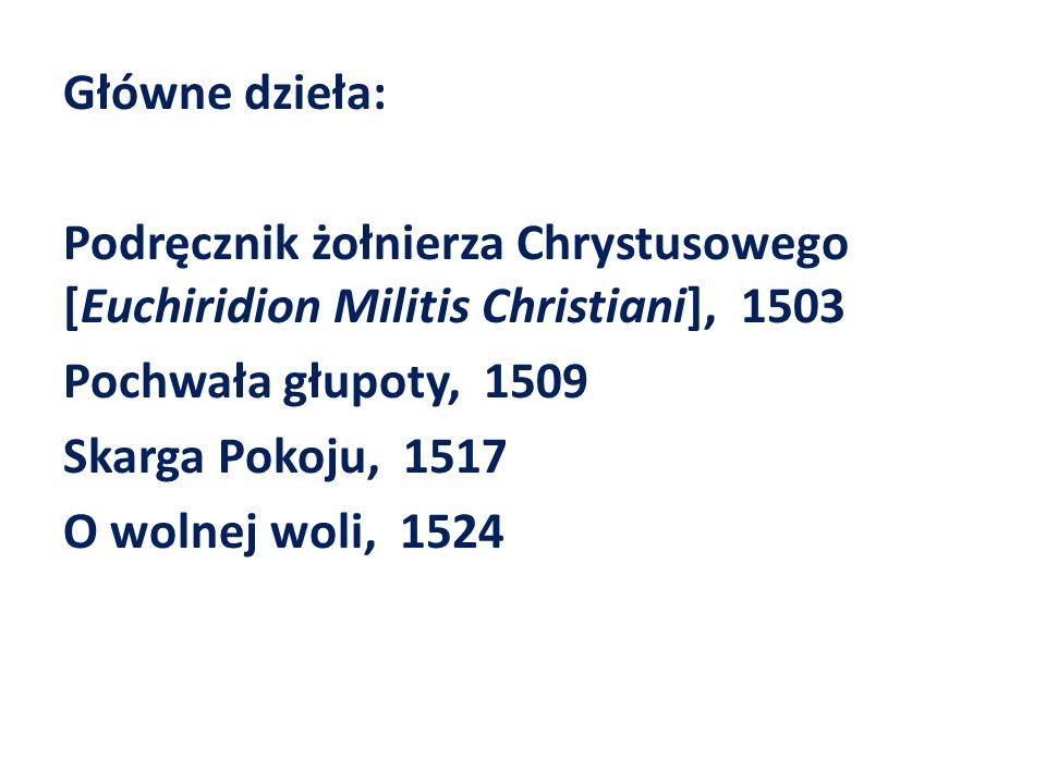 Główne dzieła: Podręcznik żołnierza Chrystusowego [Euchiridion Militis Christiani], 1503 Pochwała głupoty, 1509 Skarga Pokoju, 1517 O wolnej woli, 1524