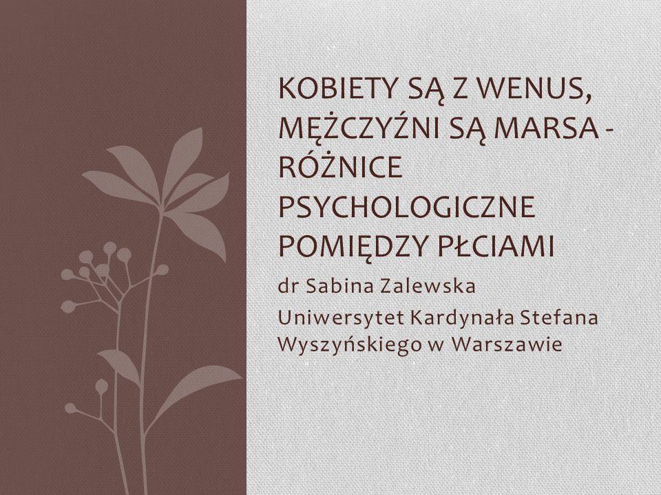 dr Sabina Zalewska Uniwersytet Kardynała Stefana Wyszyńskiego w Warszawie KOBIETY SĄ Z WENUS, MĘŻCZYŹNI SĄ MARSA - RÓŻNICE PSYCHOLOGICZNE POMIĘDZY PŁC