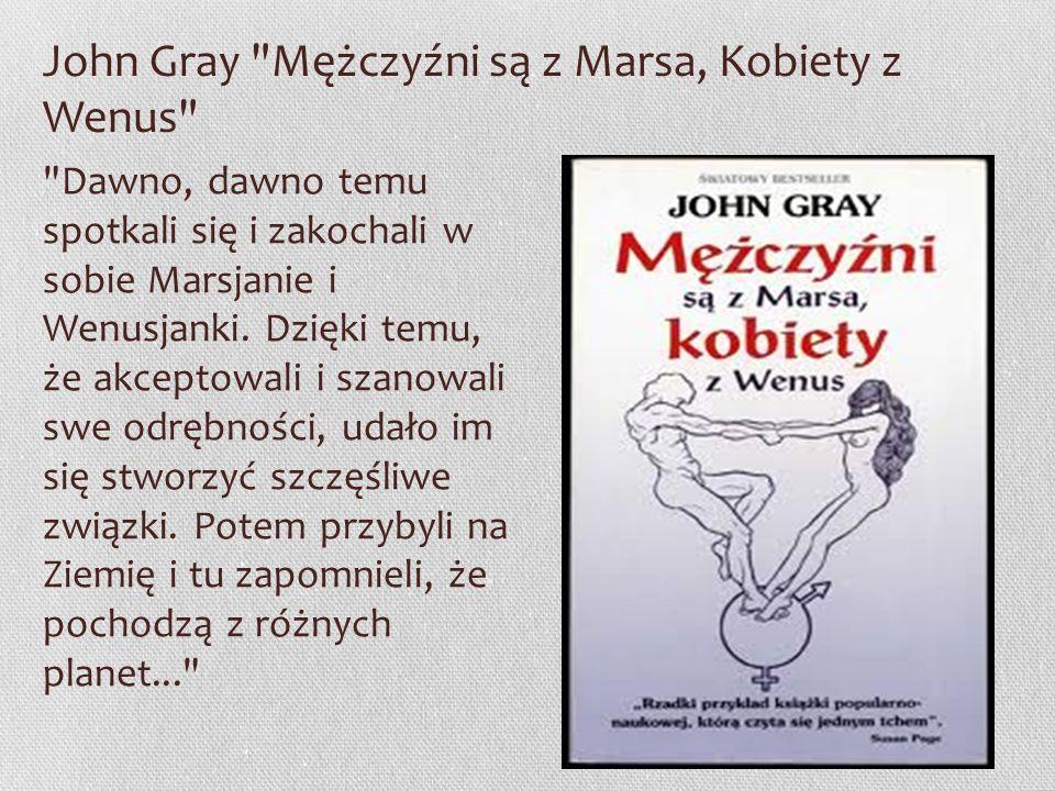John Gray Mężczyźni są z Marsa, Kobiety z Wenus Dawno, dawno temu spotkali się i zakochali w sobie Marsjanie i Wenusjanki.