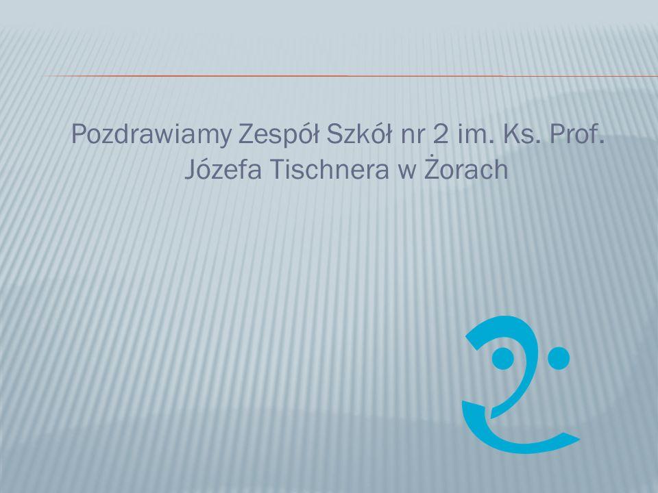Pozdrawiamy Zespół Szkół nr 2 im. Ks. Prof. Józefa Tischnera w Żorach
